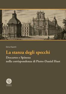 La stanza degli specchi. Descartes e Spinoza nella corrispondenza di Pierre-Daniel Huet - Elena Rapetti - copertina
