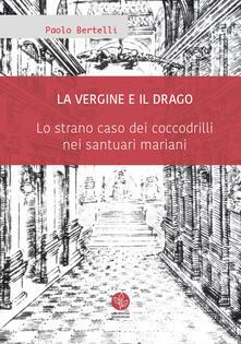 La Vergine e il drago. Lo strano caso dei coccodrilli nei santuari mariani - Paolo Bertelli - copertina
