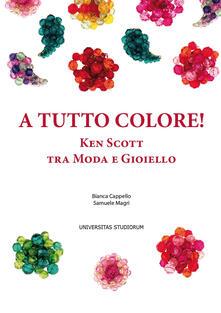 A tutto colore! Ken Scott tra moda e gioiello. Ediz. italiana e inglese - Bianca Cappello,Samuele Magri - copertina