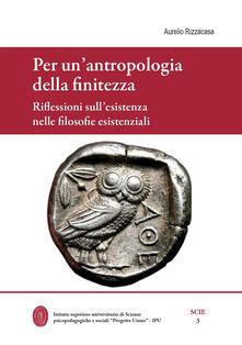 Per un'antropologia della finitezza. Riflessioni sull'esistenza nelle filosofie esistenziali - Aurelio Rizzacasa - copertina