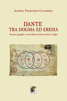 Dante tra dogma ed eresia. Forme gergali e arte della scrittura fra le righe - Andrea Francesco Calabrese - copertina