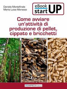 Come avviare una produzione di Pellet, Cippato e Bricchetti - Antonio Montefinale,Daniela Montefinale,Maria Luisa Morasso - ebook