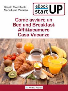 Come avviare un Bed and Breakfast, affittacamere, casa vacanze - Daniela Montefinale,Maria Luisa Morasso - ebook