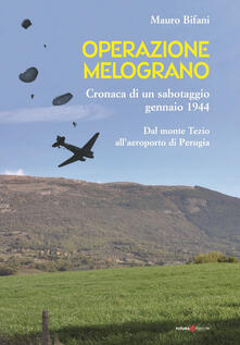 Operazione Melograno. Cronaca di un sabotaggio, gennaio 1944. Dal monte Tezio all'aeroporto di Perugia - Mauro Bifani - copertina
