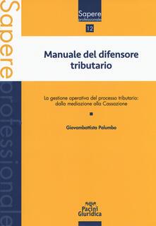 Manuale del difensore tributario. La gestione operativa del processo tributario: dalla mediazione alla Cassazione - Giovambattista Palumbo - copertina