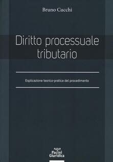 Diritto processuale tributario. Esplicazione teorico-pratica del procedimento - Bruno Cucchi - copertina