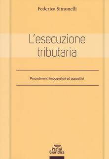 L' esecuzione tributaria. Procedimenti impugnatori ed oppositivi - Federica Simonelli - copertina