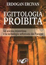 Egittologia proibita. La scienza misteriosa e la tecnologia sofisticata dei faraoni