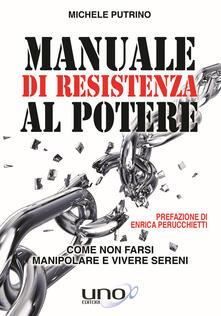Manuale di resistenza al potere. Come non farsi manipolare e vivere sereni - Michele Putrino - copertina