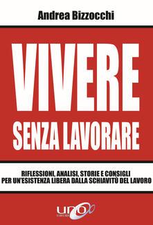 Vivere senza lavorare. Riflessioni, analisi, storie e consigli per un'esistenza libera dalla schiavitù del lavoro - Andrea Bizzocchi - copertina