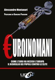 Euroinomani. Come l'euro ha ucciso l'Europa. Il risveglio dei popoli contro le élite - Alessandro Montanari - ebook