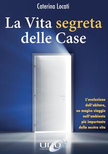 La vita segreta delle case. L'evoluzione dell'abitare, un magico viaggio nell'ambiente più importante della nostra vita - Caterina Locati - ebook