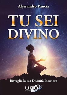 Tu sei divino. Risveglia la tua divinità interiore - Alessandro Pancia - ebook