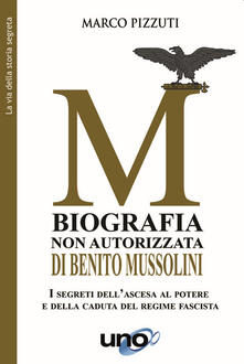 Biografia non autorizzata di Benito Mussolini. I segreti dell'ascesa al potere e della caduta del regime fascista - Marco Pizzuti - copertina