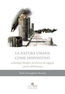 La natura umana come dispositivo. Archeologia filosofica, dissolvenza del soggetto, estetica dell'esistenza - Paolo Vernaglione Berardi - copertina