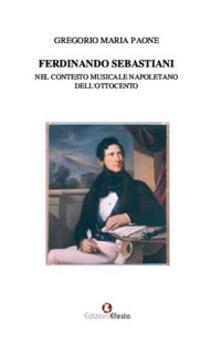 Ferdinando Sebastiani nel contesto musicale napoletano dell'Ottocento - Gregorio Maria Paone - copertina