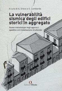 La vulnerabilità sismica degli edifici storici in aggregato. «Nuove metodologie negli approcci speditivi e di modellazione strutturale» - Grazia Lombardo,Annalisa Greco,Salvatore Caddemi - copertina