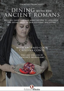 Dining with the ancient romans. History, daily life and numerous recipes to discover the eating habits of our cultural ancestors - Giorgio Franchetti - copertina