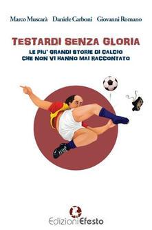 Testardi senza gloria. Le più grandi storie di calcio che non vi hanno mai raccontato - Marco Muscarà,Daniele Carboni,Giovanni Romano - copertina