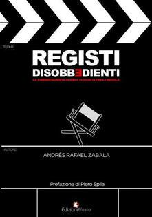Registi disobbedienti. La cinematografia di ieri e di oggi oltre le regole - Andrés Rafael Zabala - copertina