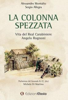La colonna spezzata. Vita del Real Carabiniere Angelo Rognoni - Alessandro Montalto,Sergio Allegra - copertina