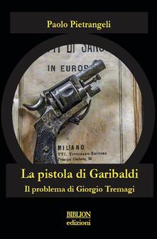 La pistola di Garibaldi. Il problema di Giorgio Tremagi - Paolo Pietrangeli - copertina