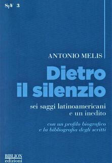Dietro il silenzio. Sei saggi latinoamericani e un inedito - Antonio Melis - copertina