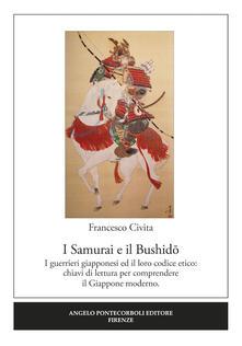 I samurai e il Bushido. I guerrieri giapponesi ed il loro codice etico: chiavi di lettura per comprendere il Giappone moderno - Francesco Civita - copertina