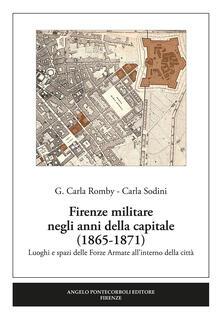 Firenze militare negli anni della capitale (1865-1871). Luoghi e spazi delle Forze Armate all'interno della città - Carla Giuseppina Romby,Carla Sodini - copertina