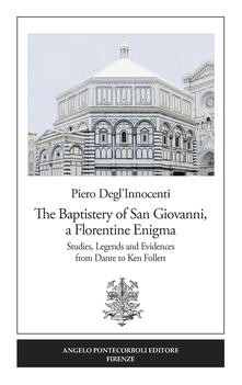 The Baptistery of San Giovanni, a florentine enigma. Studies, legends and evidences from Dante to Ken Follett.pdf