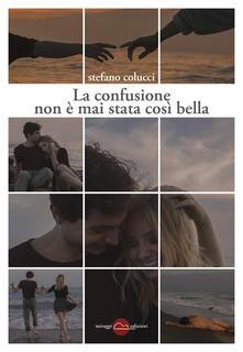 La confusione non è mai stata così bella - Stefano Colucci - copertina