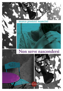 Non serve nascondersi - Marco Proietti Mancini - ebook