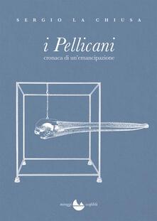 I Pellicani. Cronaca di un'emancipazione - Sergio La Chiusa - copertina