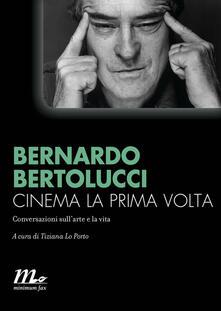 Cinema la prima volta. Conversazioni sull'arte e la vita - Tiziana Lo Porto,Bernardo Bertolucci - ebook