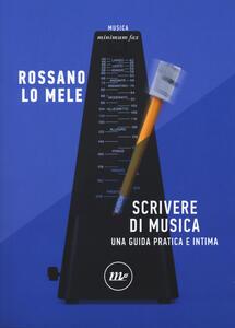 Libro Scrivere di musica. Una guida pratica e intima Rossano Lo Mele