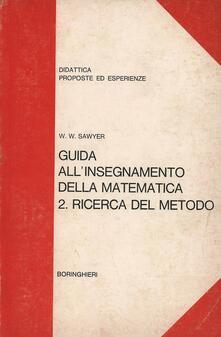 Guida all'insegnamento della matematica. Vol. 2: Ricerca del metodo. - Walter W. Sawyer - copertina