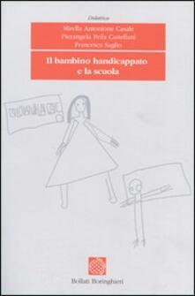 Il bambino handicappato e la scuola - Mirella Antonione Casale,Pierangela Peila Castellani,Francesca Saglio - copertina