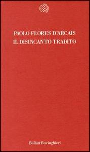 Libro Il disincanto tradito Paolo Flores D'Arcais