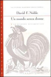 Libro Un mondo senza donne e la scienza occidentale David F. Noble
