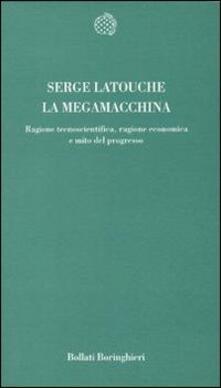 La megamacchina. Ragione tecnoscientifica, ragione economica e mito del progresso - Serge Latouche - copertina