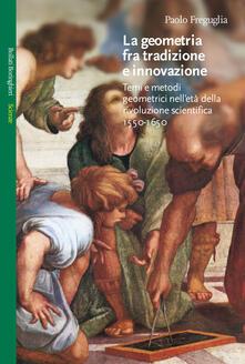 La geometria fra tradizione e innovazione. Temi e modi geometrici nell'età della rivoluzione scientifica (1550-1650) - Paolo Freguglia - copertina