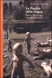 La plastica della lingua. Stili in fuga lungo una età postrema - Tommaso Ottonieri - copertina