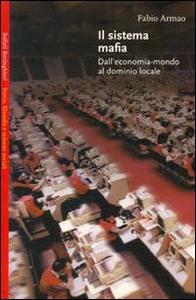 Libro Il sistema mafia. Dall'economia-mondo al dominio locale Fabio Armao