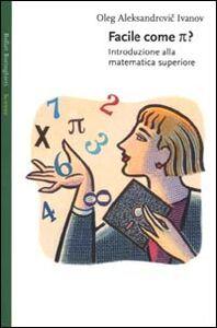 Foto Cover di Facile come p greco. Introduzione alla matematica superiore, Libro di Oleg Aleksandrovic Ivanov, edito da Bollati Boringhieri