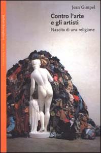 Libro Contro l'arte e gli artisti. Nascita di una religione Jean Gimpel