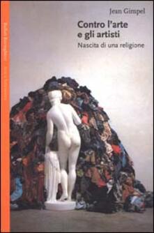Contro l'arte e gli artisti. Nascita di una religione - Jean Gimpel - copertina