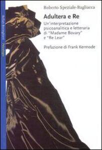 Libro Adultera e re. Un'interpretazione psicoanalitica e letteraria di Madame Bovary e Re Lear Roberto Speziale Bagliacca