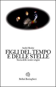 Figli del tempo e delle stelle. Storia delle nostre origini - André Brahic - copertina