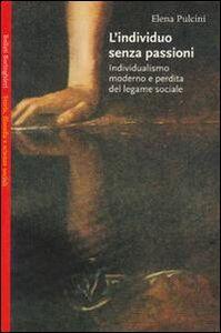 Foto Cover di L' individuo senza passioni. Individualismo moderno e perdita del legame sociale, Libro di Elena Pulcini, edito da Bollati Boringhieri