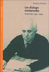Libro Un dialogo ininterrotto. Interviste 1952-1994 Franco Fortini